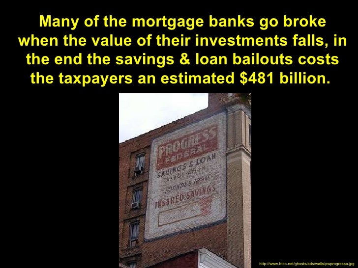 Many of the mortgage banks go brokewhen the value of their investments falls, in the end the savings & loan bailouts costs...