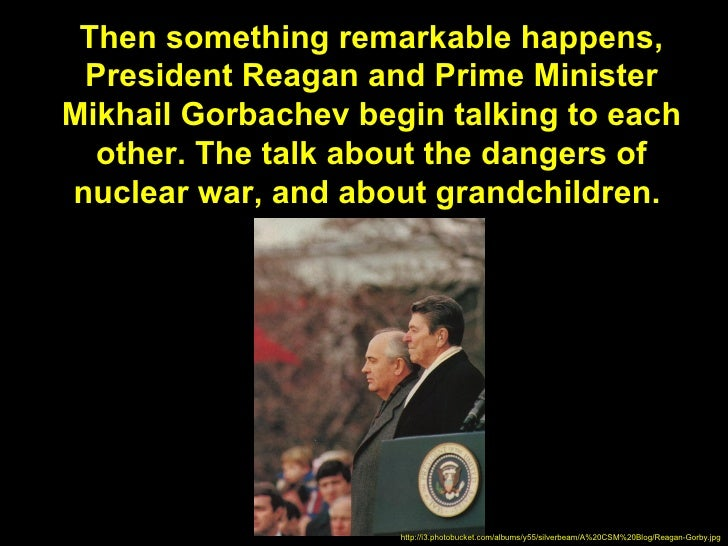 Then something remarkable happens, President Reagan and Prime MinisterMikhail Gorbachev begin talking to each  other. The ...