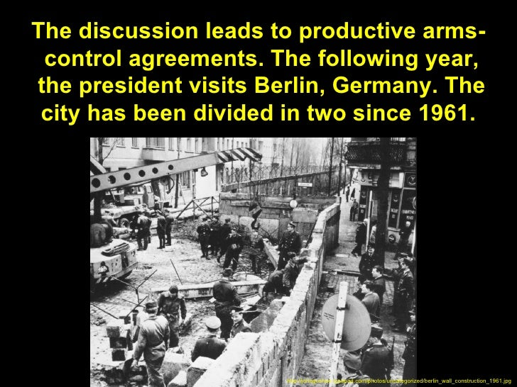 The discussion leads to productive arms- control agreements. The following year,the president visits Berlin, Germany. The ...