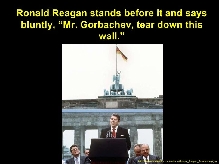 """Ronald Reagan stands before it and says bluntly, """"Mr. Gorbachev, tear down this                  wall.""""                   ..."""