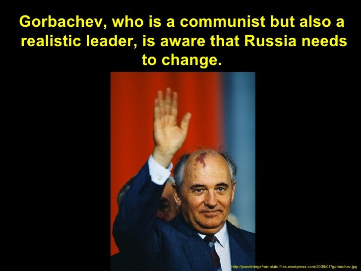 Gorbachev, who is a communist but also arealistic leader, is aware that Russia needs                  to change.          ...