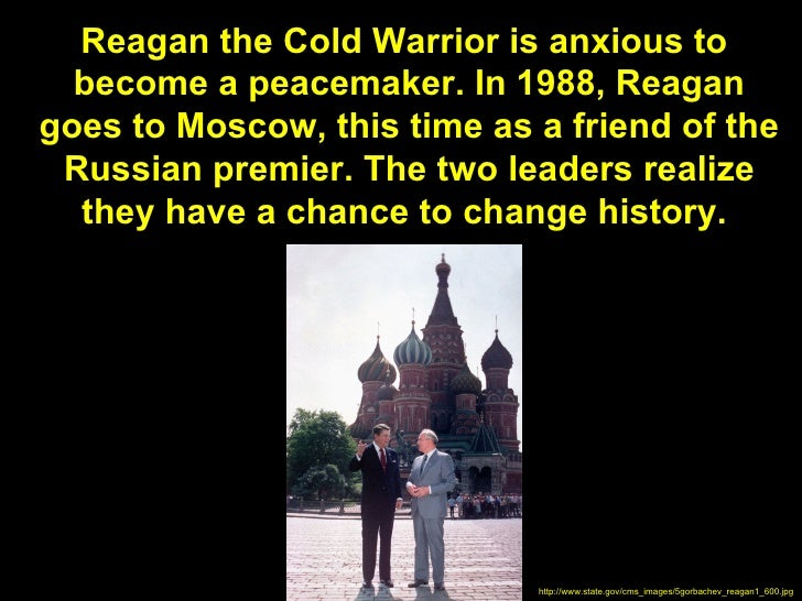 Reagan the Cold Warrior is anxious to  become a peacemaker. In 1988, Reagangoes to Moscow, this time as a friend of the Ru...