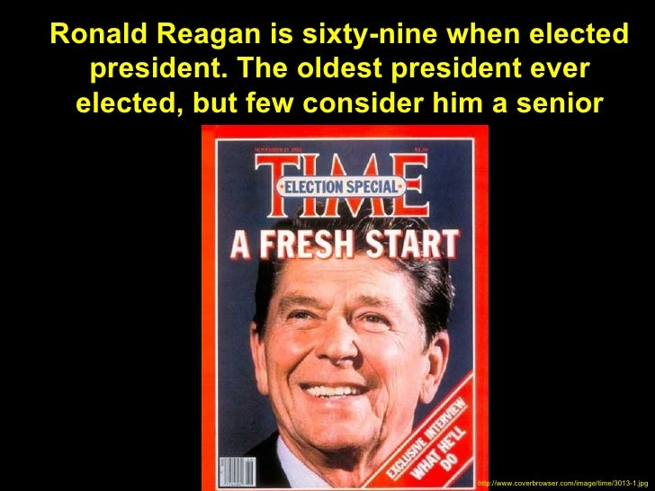 Ronald Reagan is sixty-nine when elected  president. The oldest president ever elected, but few consider him a senior     ...