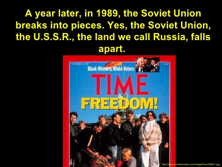 A year later, in 1989, the Soviet Unionbreaks into pieces. Yes, the Soviet Union,the U.S.S.R., the land we call Russia, fa...