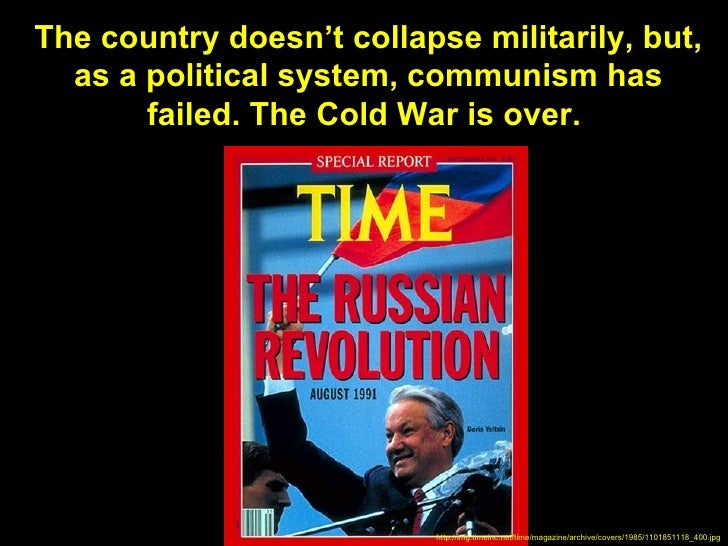 The country doesn't collapse militarily, but,  as a political system, communism has       failed. The Cold War is over.   ...