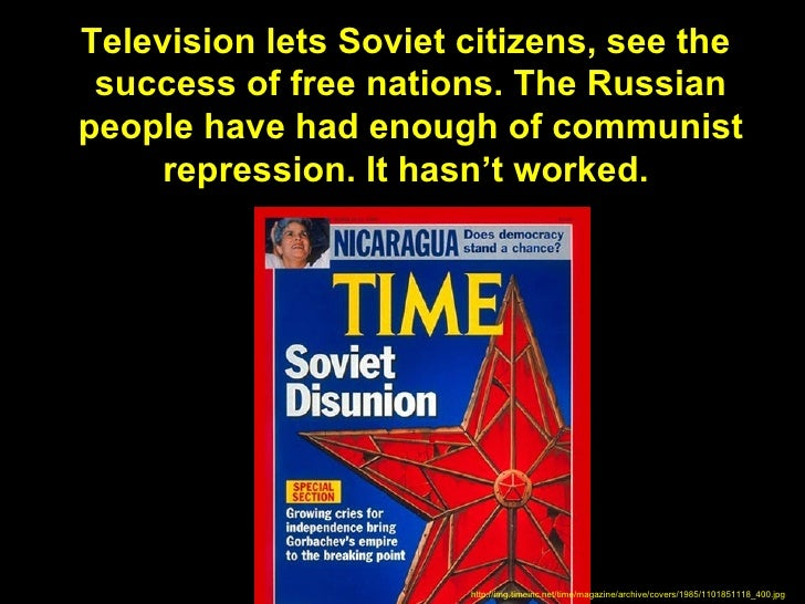 Television lets Soviet citizens, see the success of free nations. The Russianpeople have had enough of communist     repre...