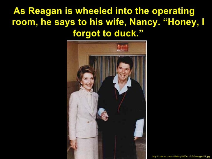 """As Reagan is wheeled into the operatingroom, he says to his wife, Nancy. """"Honey, I             forgot to duck.""""           ..."""