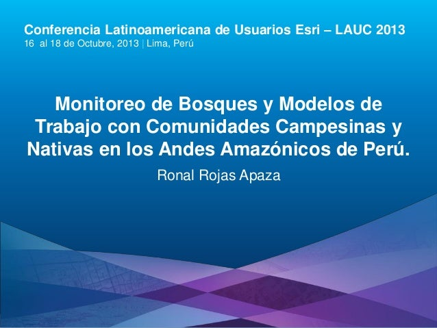 Conferencia Latinoamericana de Usuarios Esri – LAUC 2013 16 al 18 de Octubre, 2013 | Lima, Perú  Monitoreo de Bosques y Mo...