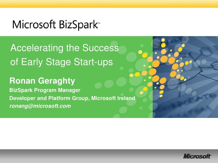 Accelerating the Success of Early Stage Start-ups Ronan Geraghty BizSpark Program Manager Developer and Platform Group, Mi...