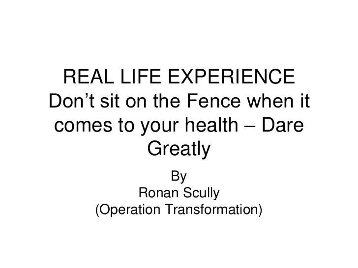 REAL LIFE EXPERIENCEDon't sit on the Fence when itcomes to your health – Dare            Greatly                 By       ...