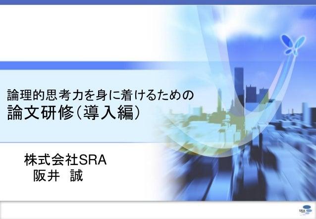 論理的思考力を身に着けるための 論文研修(導入編) 株式会社SRA 阪井 誠