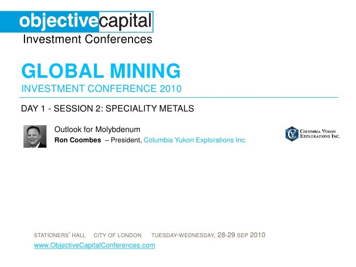 day 1 - session 2: SPECIALITY METALS<br />Outlook for Molybdenum<br />Ron Coombes  – President, Columbia Yukon Exploration...