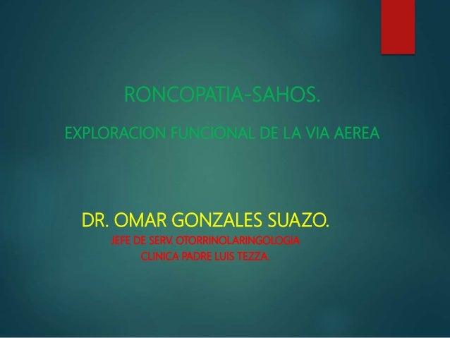 RONCOPATIA-SAHOS. EXPLORACION FUNCIONAL DE LA VIA AEREA DR. OMAR GONZALES SUAZO. JEFE DE SERV. OTORRINOLARINGOLOGIA CLINIC...