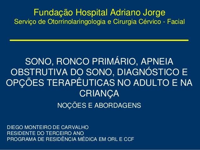 Fundação Hospital Adriano Jorge Serviço de Otorrinolaringologia e Cirurgia Cérvico - Facial SONO, RONCO PRIMÁRIO, APNEIA O...