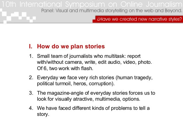 I. How do we plan stories 1. Small team of journalists who multitask: report with/without camera, write, edit audio, video...