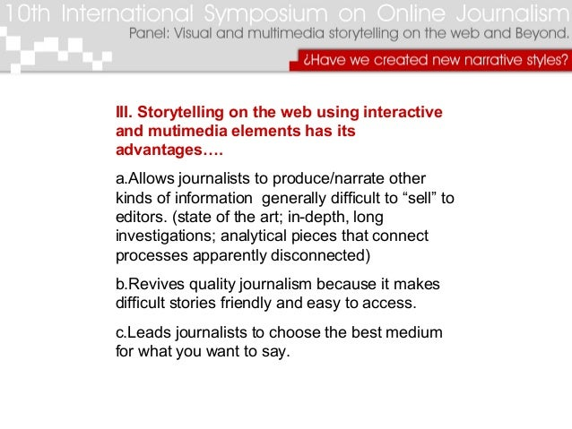III. Storytelling on the web using interactive and mutimedia elements has its advantages…. a.Allows journalists to produce...