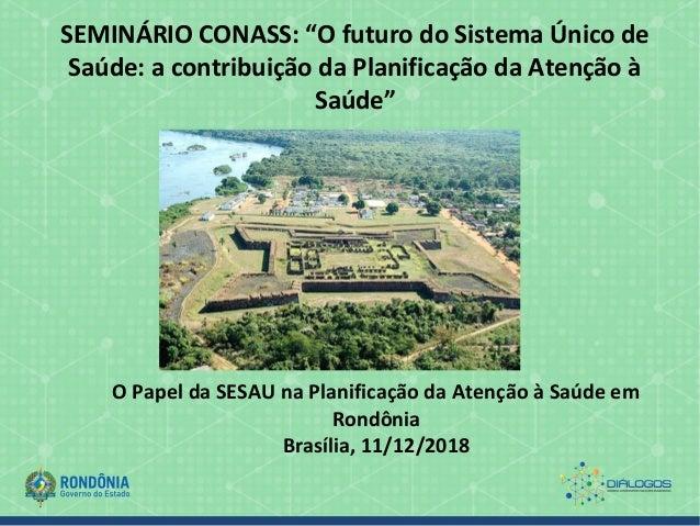 """SEMINÁRIO CONASS: """"O futuro do Sistema Único de Saúde: a contribuição da Planificação da Atenção à Saúde"""" O Papel da SESAU..."""