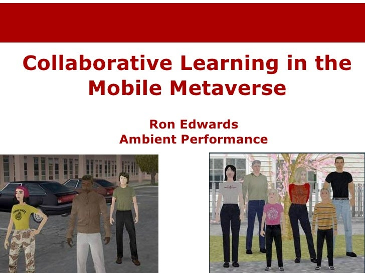 Collaborative Learning in the Mobile Metaverse Ron Edwards Ambient Performance