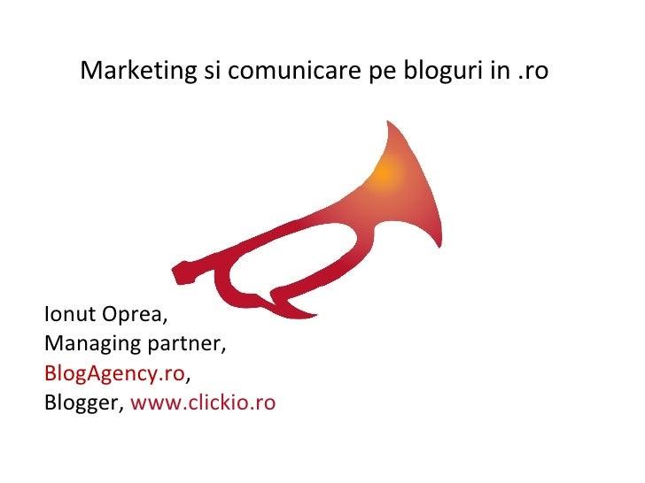 Ionut Oprea,  Managing partner,  BlogAgency.ro , Blogger,  www.clickio.ro Marketing si comunicare pe bloguri in .ro