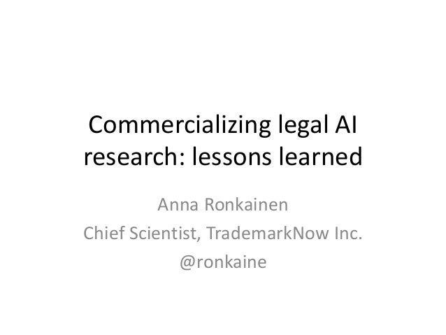 Commercializing legal AI research: lessons learned Anna Ronkainen Chief Scientist, TrademarkNow Inc. @ronkaine