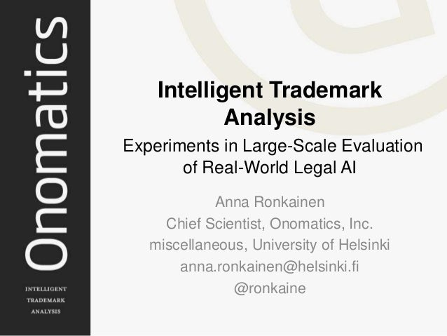 Intelligent TrademarkAnalysisExperiments in Large-Scale Evaluationof Real-World Legal AIAnna RonkainenChief Scientist, Ono...