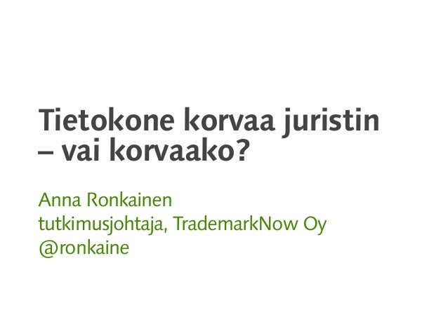 Tietokone korvaa juristin – vai korvaako? Anna Ronkainen tutkimusjohtaja, TrademarkNow Oy @ronkaine