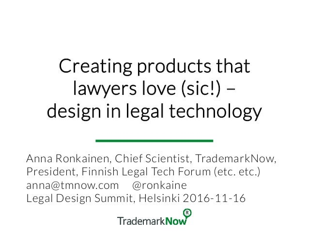 Creating products that lawyers love (sic!) – design in legal technology Anna Ronkainen, Chief Scientist, TrademarkNow, Pre...