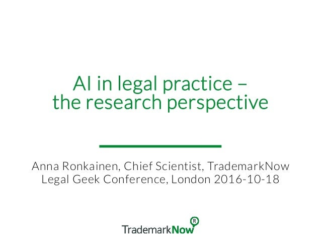 AI in legal practice – the research perspective Anna Ronkainen, Chief Scientist, TrademarkNow Legal Geek Conference, Londo...