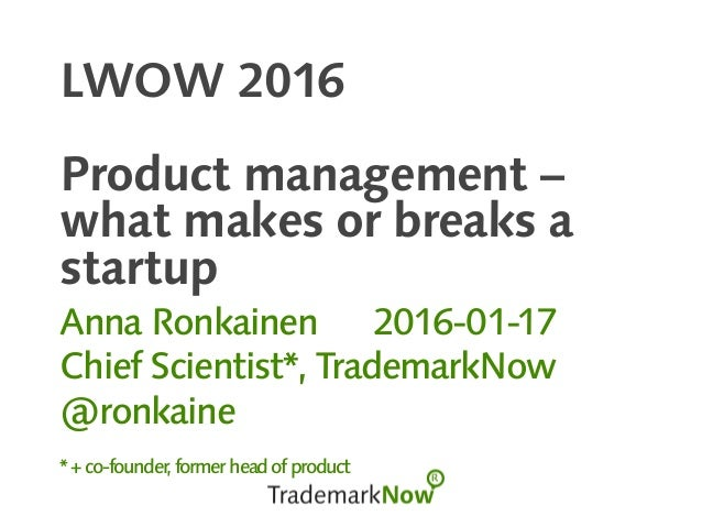 LWOW 2016 Product management – what makes or breaks a startup Anna Ronkainen 2016-01-17 Chief Scientist*, TrademarkNow @ro...