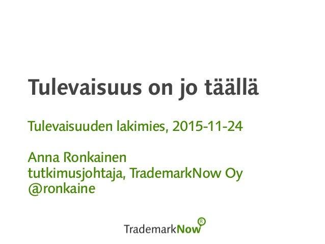 Tulevaisuus on jo täällä Tulevaisuuden lakimies, 2015-11-24 Anna Ronkainen tutkimusjohtaja, TrademarkNow Oy @ronkaine