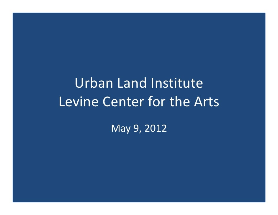 Urban Land InstituteLevine Center for the Arts        May 9, 2012