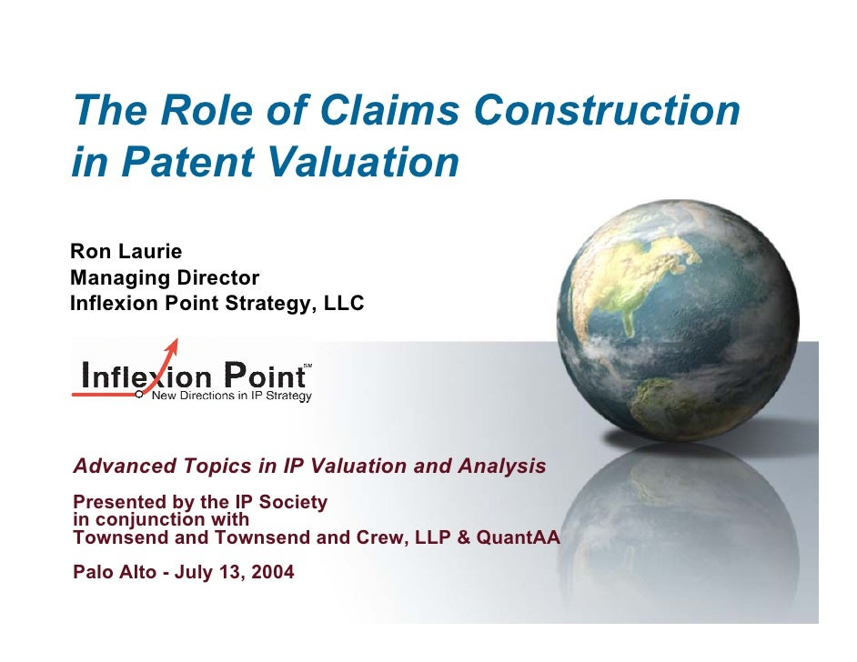 The Role of Claims Construction in Patent Valuation Ron Laurie Managing Director Inflexion Point Strategy, LLC     Advance...