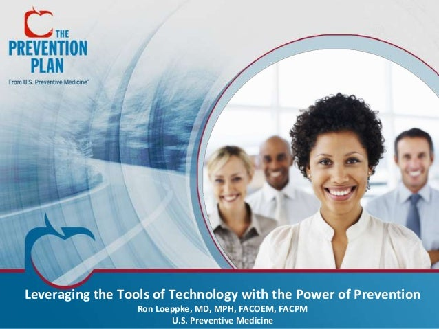 Leveraging the Tools of Technology with the Power of Prevention Ron Loeppke, MD, MPH, FACOEM, FACPM U.S. Preventive Medici...