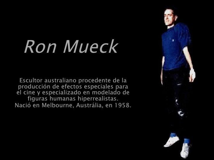 Ron Mueck   Escultor australiano procedente de la producción de efectos especiales para el cine y especializado en modelad...