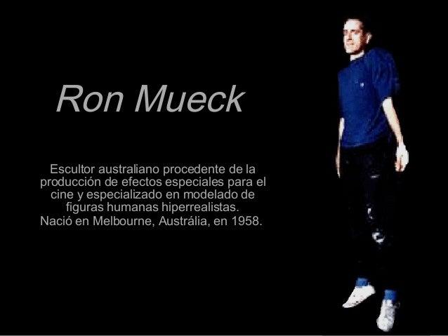Ron MueckRon Mueck Escultor australiano procedente de laEscultor australiano procedente de la producción de efectos especi...