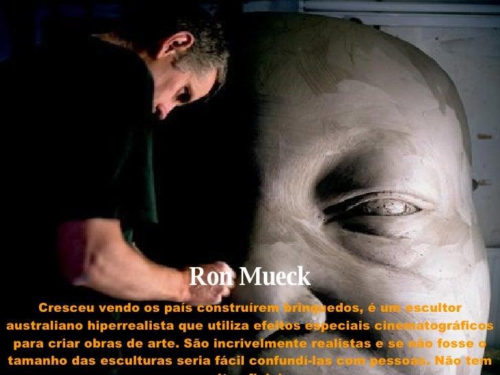 RonMueck Cresceu vendo os país construírem brinquedos, é um escultor australiano hiperrealista que utiliza efeitos especi...