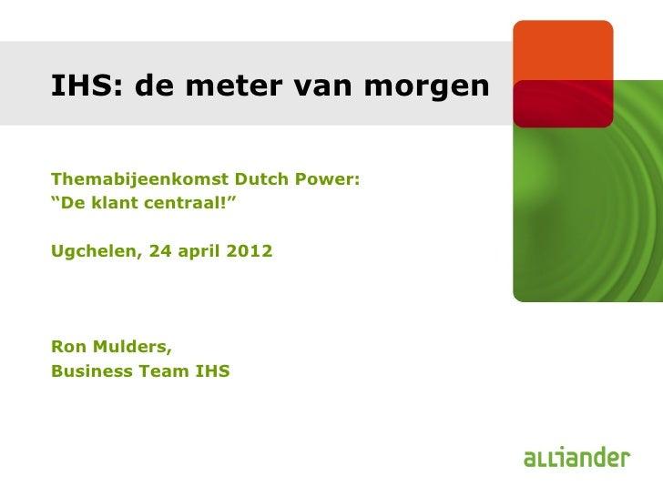 """IHS: de meter van morgenThemabijeenkomst Dutch Power:""""De klant centraal!""""Ugchelen, 24 april 2012Ron Mulders,Business Team ..."""
