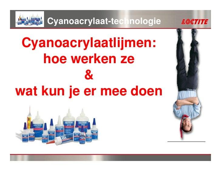 Cyanoacrylaat-technologie Cyanoacrylaatlijmen:    hoe werken ze           &wat kun je er mee doen