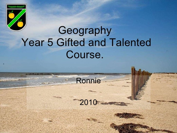 Geography  Year 5 Gifted and Talented Course.  Ronnie 2010