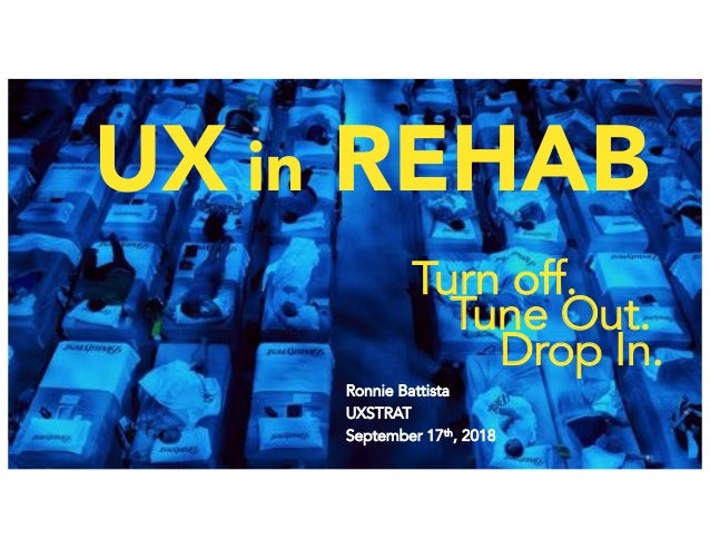 Turn off. Tune Out. Drop In. UX in REHAB Ronnie Battista UXSTRAT September 17th, 2018