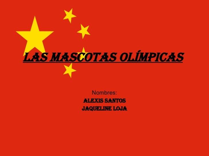 Las mascotas olímpicas Nombres: Alexis santos Jaqueline Loja