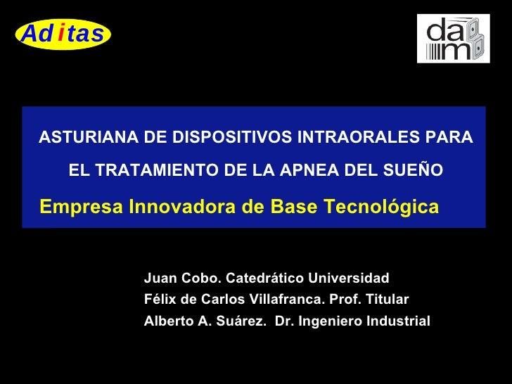 ASTURIANA DE DISPOSITIVOS INTRAORALES PARA EL TRATAMIENTO DE LA APNEA DEL SUEÑO Empresa Innovadora de Base Tecnológica   J...