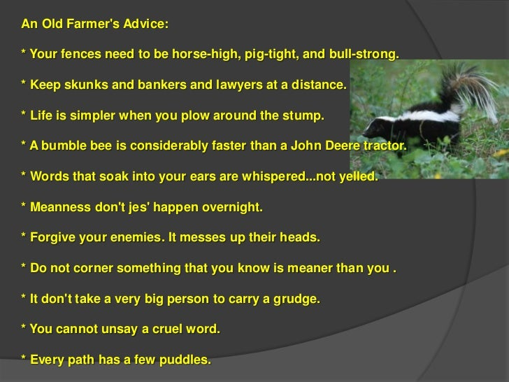An Old Farmers Advice:* Your fences need to be horse-high, pig-tight, and bull-strong.* Keep skunks and bankers and lawyer...