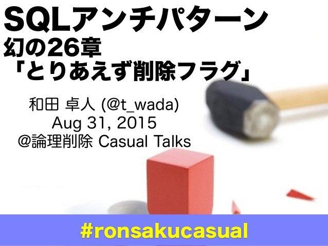 和田 卓人 (@t_wada) Aug 31, 2015 @論理削除 Casual Talks SQLアンチパターン 幻の26章 「とりあえず削除フラグ」 #ronsakucasual