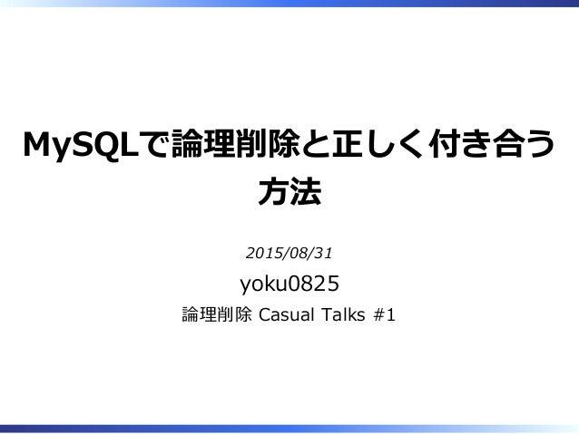 MySQLで論理削除と正しく付き合う ⽅法 2015/08/31 yoku0825 論理削除 Casual Talks #1