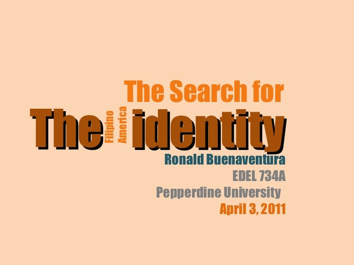 The Search for  identity Filipino  America The Ronald Buenaventura EDEL 734A Pepperdine University  April 3, 2011