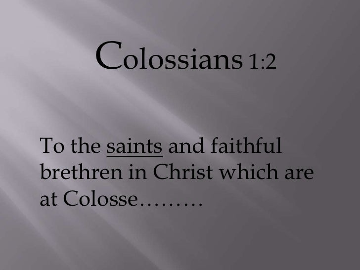 Colossians 1:2<br />To the saints and faithful brethren in Christ which are at Colosse………<br />