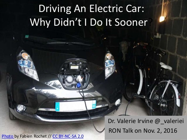Driving An Electric Car: Why Didn't I Do It Sooner? Dr. Valerie Irvine @_valeriei RON Talk on Nov. 2, 2016 Photo by Fabien...