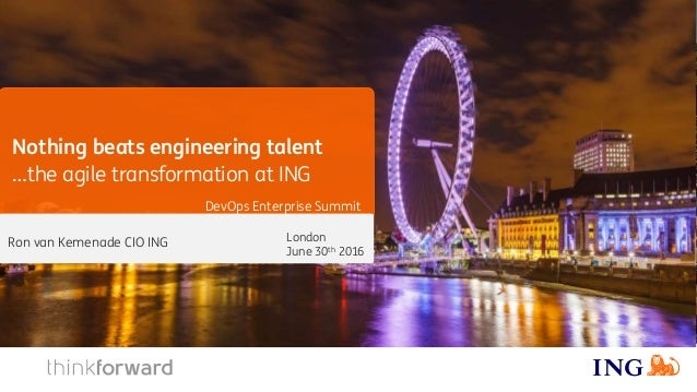 Nothing beats engineering talent …the agile transformation at ING DevOps Enterprise Summit London June 30th 2016 Ron van K...