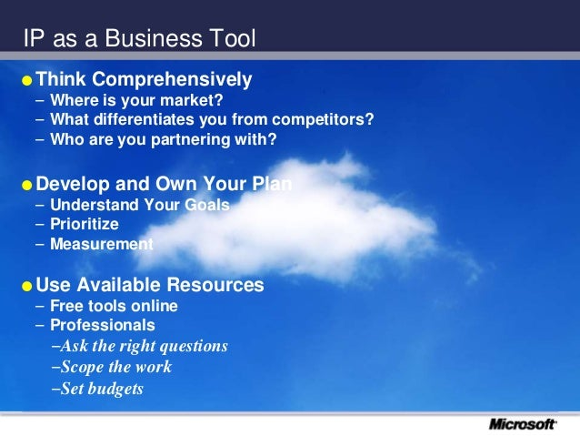 IP as a Business Tool  Think Comprehensively – Where is your market? – What differentiates you from competitors? – Who ar...